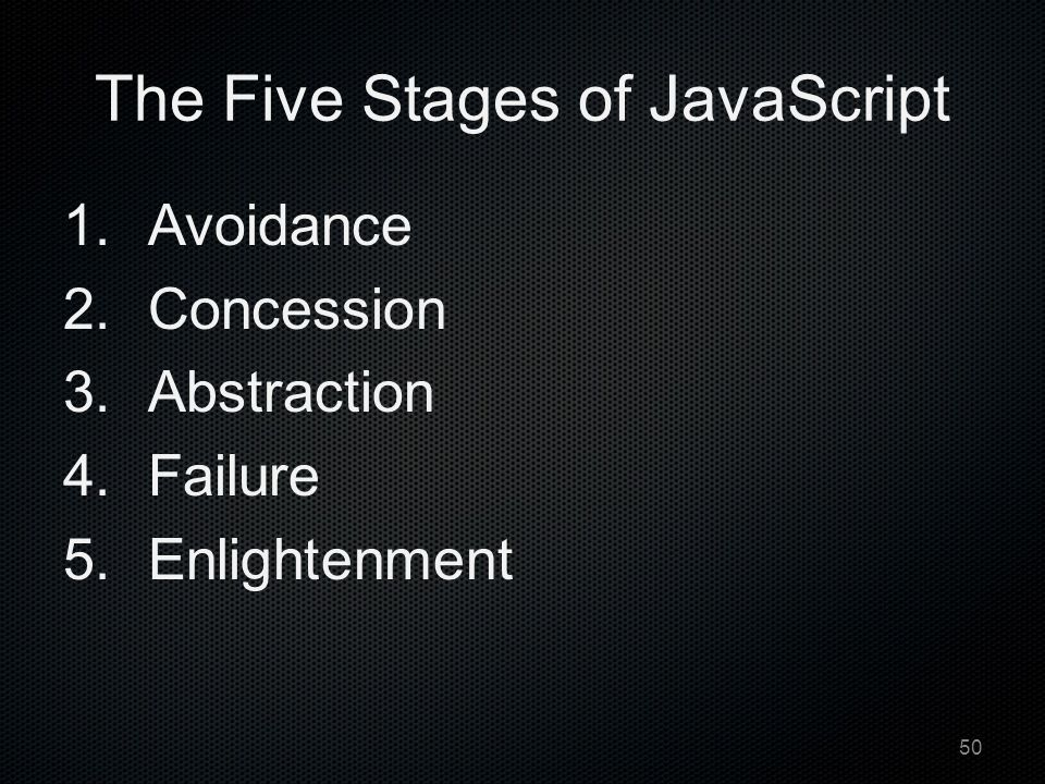 The Five Stages of JavaScript 1.Avoidance 2.Concession 3.Abstraction 4.Failure 5.Enlightenment 50