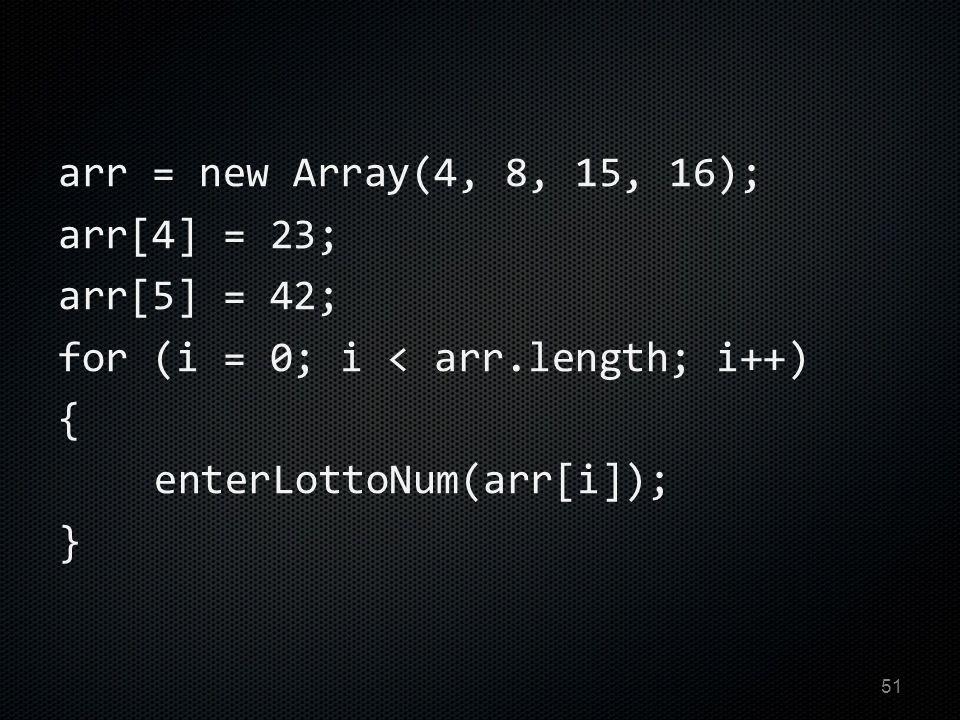 arr = new Array(4, 8, 15, 16); arr[4] = 23; arr[5] = 42; for (i = 0; i < arr.length; i++) { enterLottoNum(arr[i]); } 51
