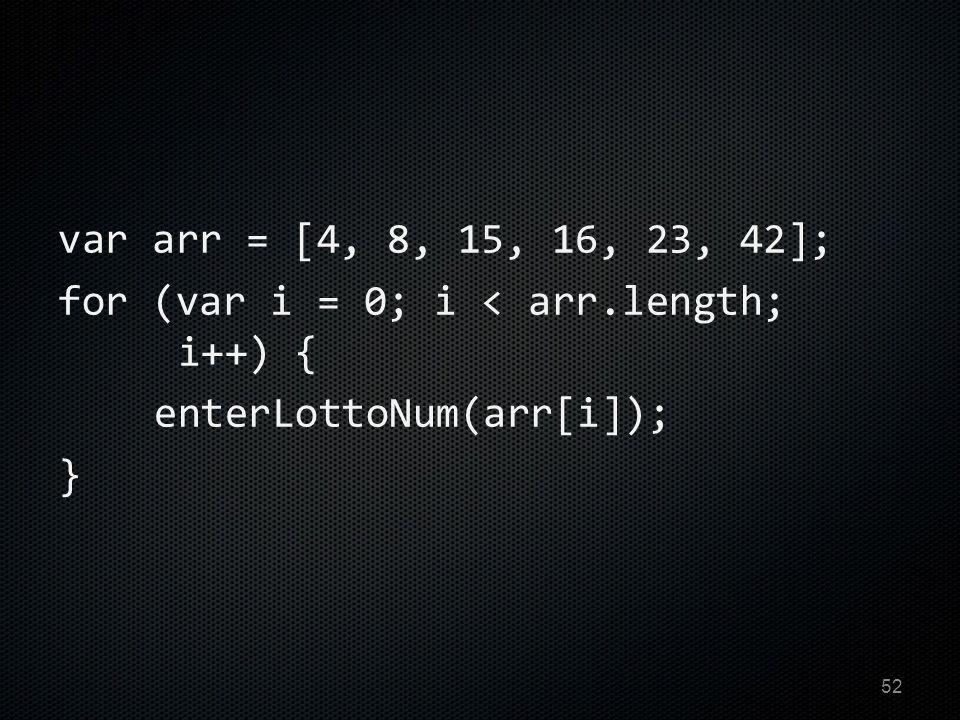 var arr = [4, 8, 15, 16, 23, 42]; for (var i = 0; i < arr.length; i++) { enterLottoNum(arr[i]); } 52