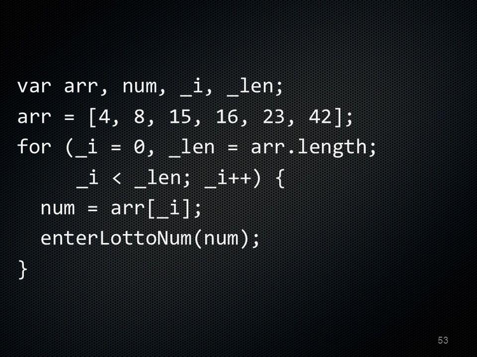 var arr, num, _i, _len; arr = [4, 8, 15, 16, 23, 42]; for (_i = 0, _len = arr.length; _i < _len; _i++) { num = arr[_i]; enterLottoNum(num); } 53