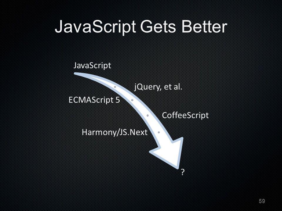JavaScript Gets Better JavaScript jQuery, et al. ECMAScript 5 CoffeeScript Harmony/JS.Next 59