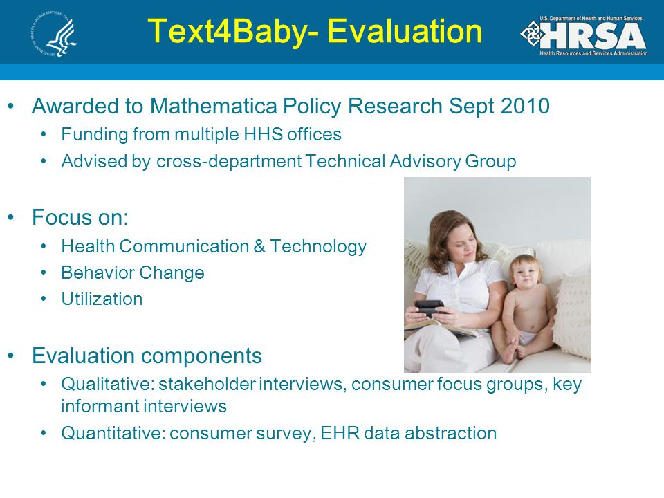 Text4Baby- Evaluation Awarded to Mathematica Policy Research Sept 2010 Funding from multiple HHS offices Advised by cross-department Technical Advisory Group Focus on: Health Communication & Technology Behavior Change Utilization Evaluation components Qualitative: stakeholder interviews, consumer focus groups, key informant interviews Quantitative: consumer survey, EHR data abstraction