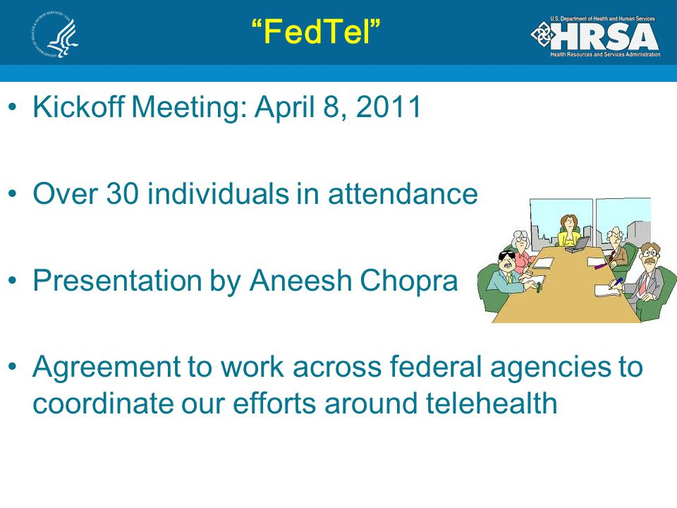 FedTel Kickoff Meeting: April 8, 2011 Over 30 individuals in attendance Presentation by Aneesh Chopra Agreement to work across federal agencies to coordinate our efforts around telehealth