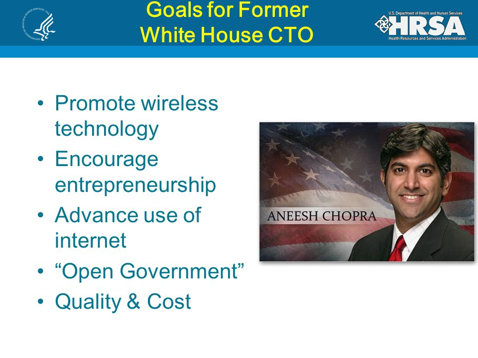 Goals for Former White House CTO Promote wireless technology Encourage entrepreneurship Advance use of internet Open Government Quality & Cost