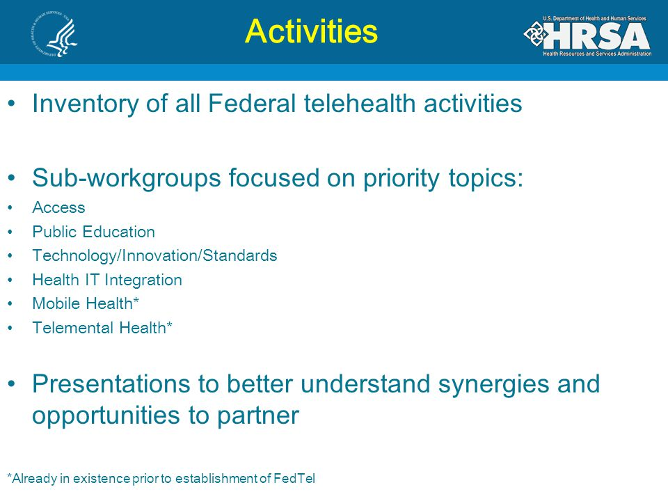 Activities Inventory of all Federal telehealth activities Sub-workgroups focused on priority topics: Access Public Education Technology/Innovation/Standards Health IT Integration Mobile Health* Telemental Health* Presentations to better understand synergies and opportunities to partner *Already in existence prior to establishment of FedTel