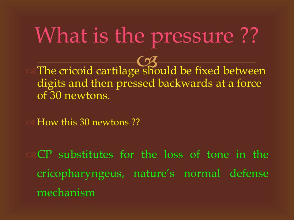   The cricoid cartilage should be fixed between digits and then pressed backwards at a force of 30 newtons.