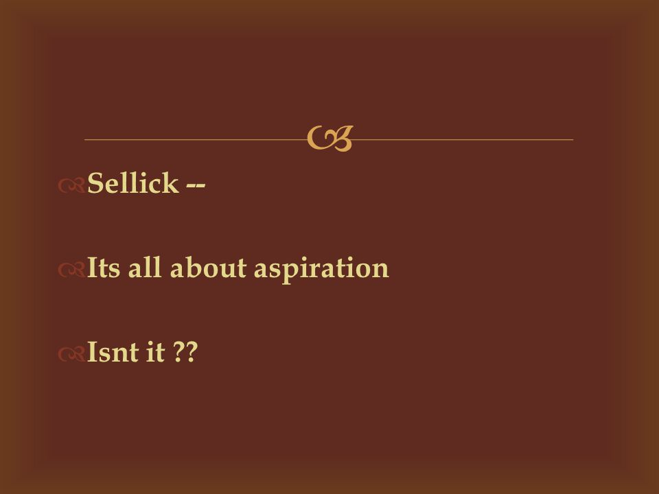   Sellick --  Its all about aspiration  Isnt it ??
