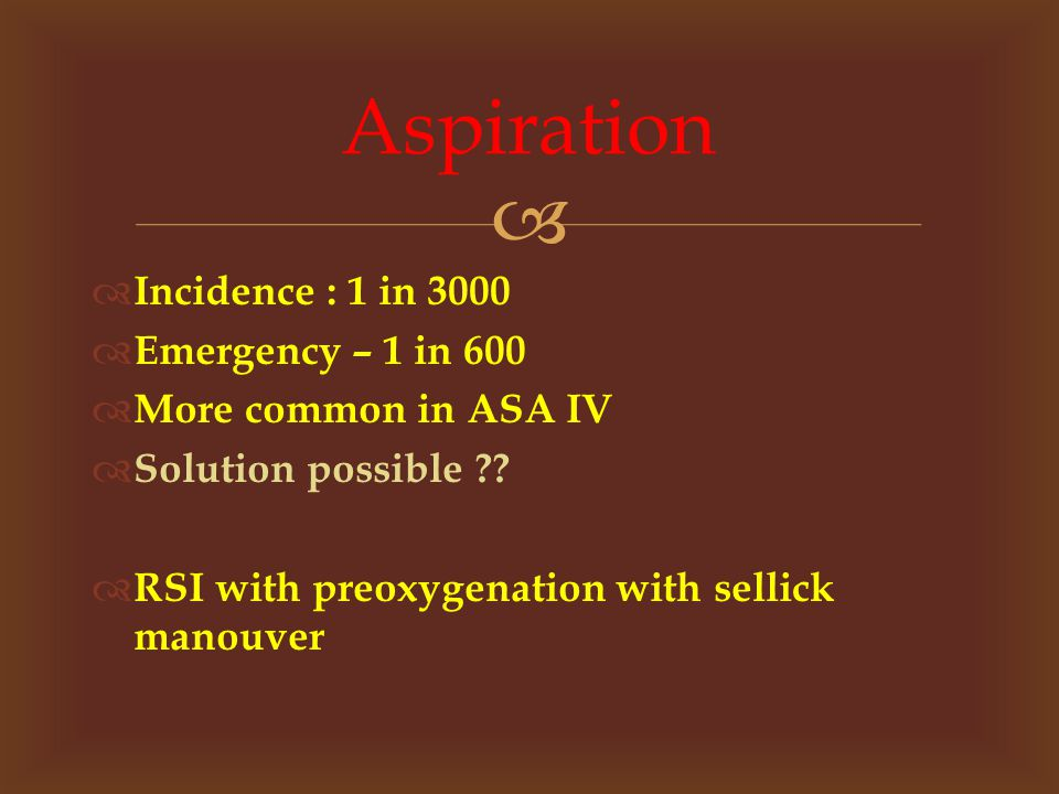   Incidence : 1 in 3000  Emergency – 1 in 600  More common in ASA IV  Solution possible ?.