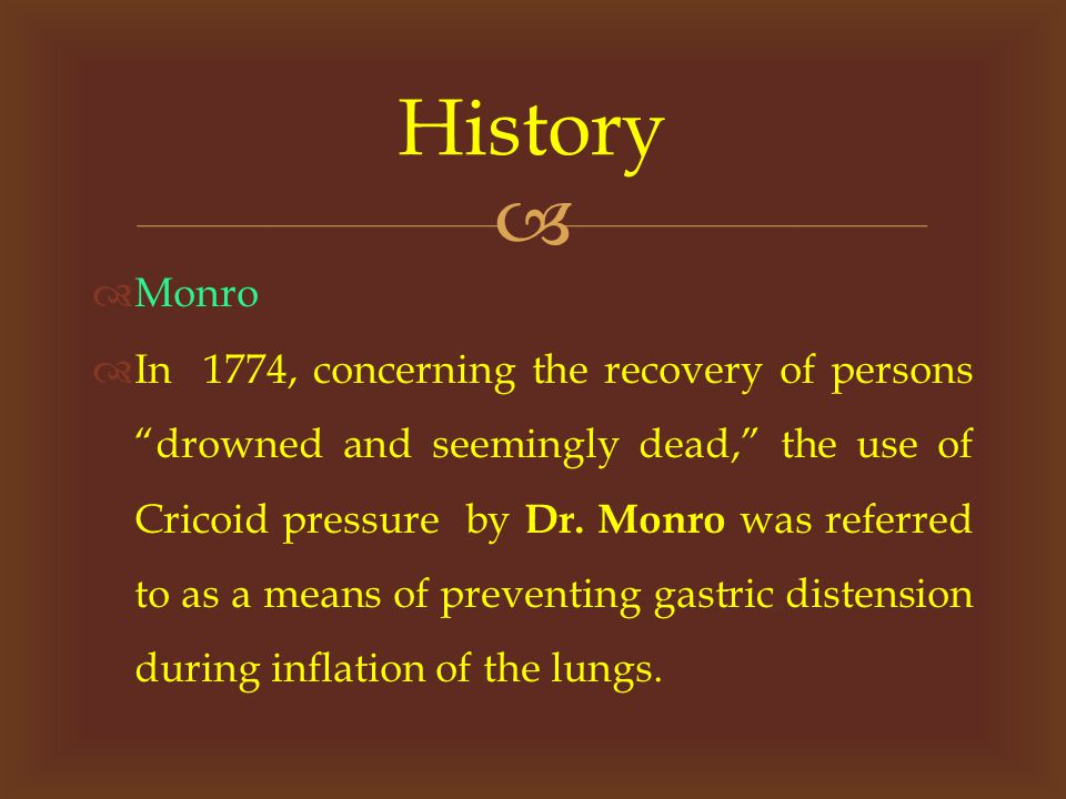   Monro  In 1774, concerning the recovery of persons drowned and seemingly dead, the use of Cricoid pressure by Dr.