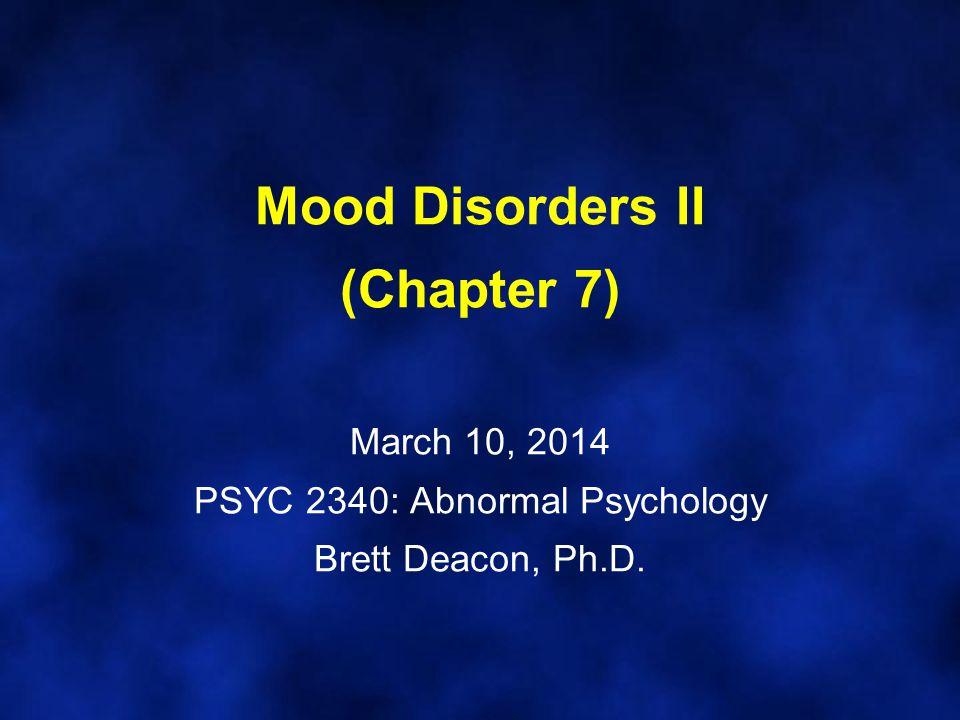 Mood Disorders II (Chapter 7) March 10, 2014 PSYC 2340: Abnormal Psychology Brett Deacon, Ph.D.