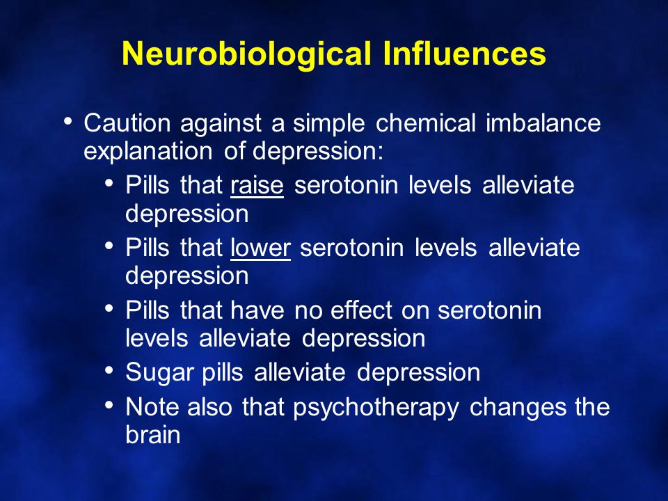Neurobiological Influences Caution against a simple chemical imbalance explanation of depression: Pills that raise serotonin levels alleviate depression Pills that lower serotonin levels alleviate depression Pills that have no effect on serotonin levels alleviate depression Sugar pills alleviate depression Note also that psychotherapy changes the brain