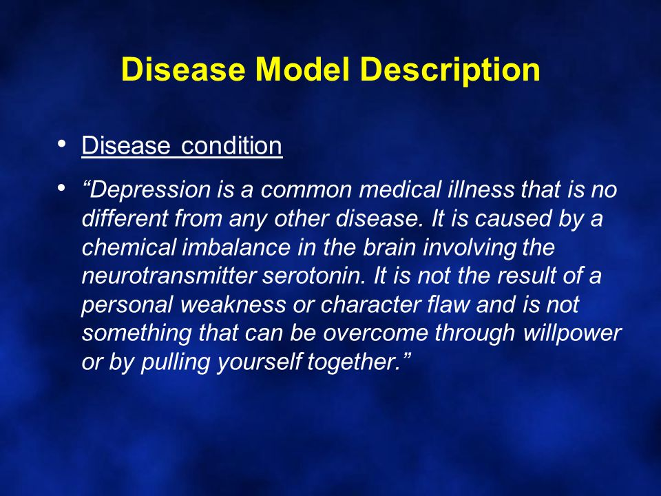 Disease Model Description Disease condition Depression is a common medical illness that is no different from any other disease.