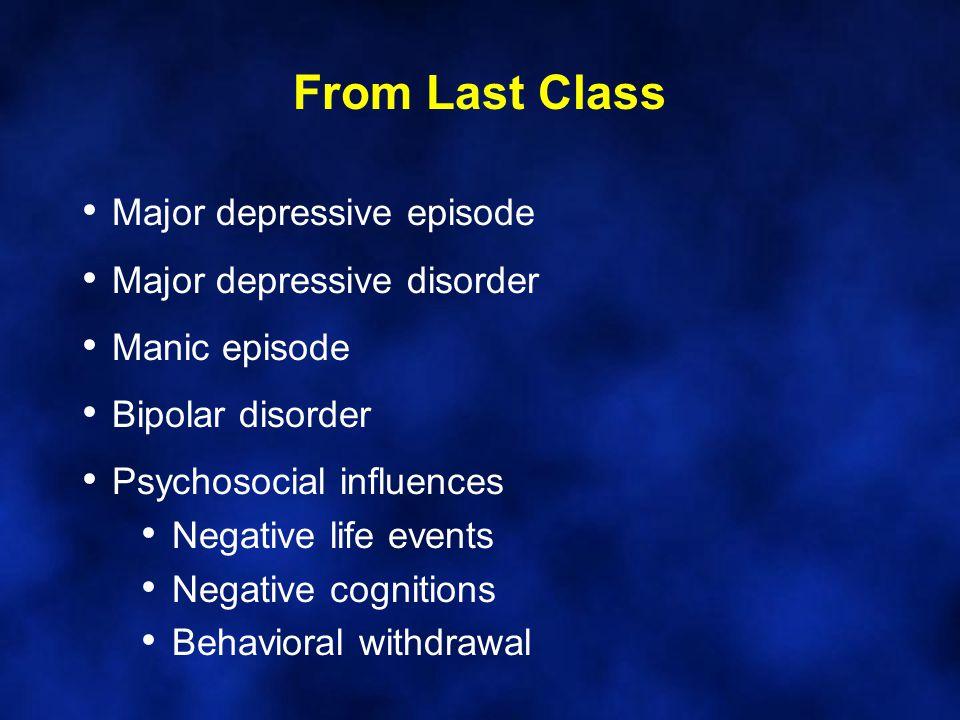 Major depressive episode Major depressive disorder Manic episode Bipolar disorder Psychosocial influences Negative life events Negative cognitions Behavioral withdrawal From Last Class