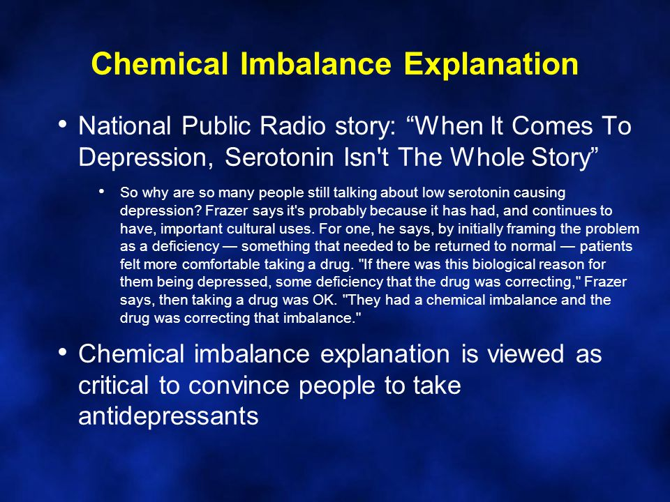Chemical Imbalance Explanation National Public Radio story: When It Comes To Depression, Serotonin Isn t The Whole Story So why are so many people still talking about low serotonin causing depression.