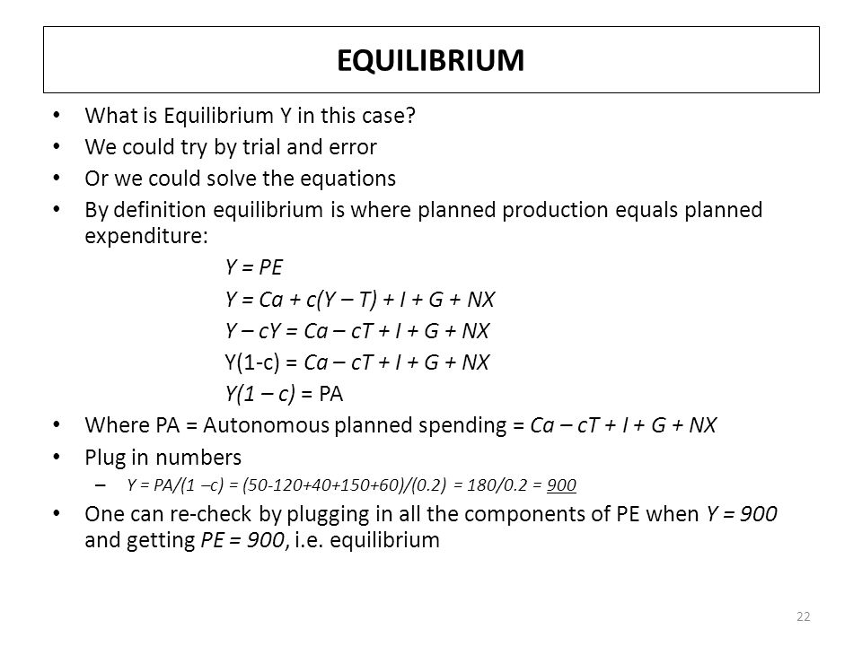 EQUILIBRIUM What is Equilibrium Y in this case? We could try by trial and error Or we could solve the equations By definition equilibrium is where pla