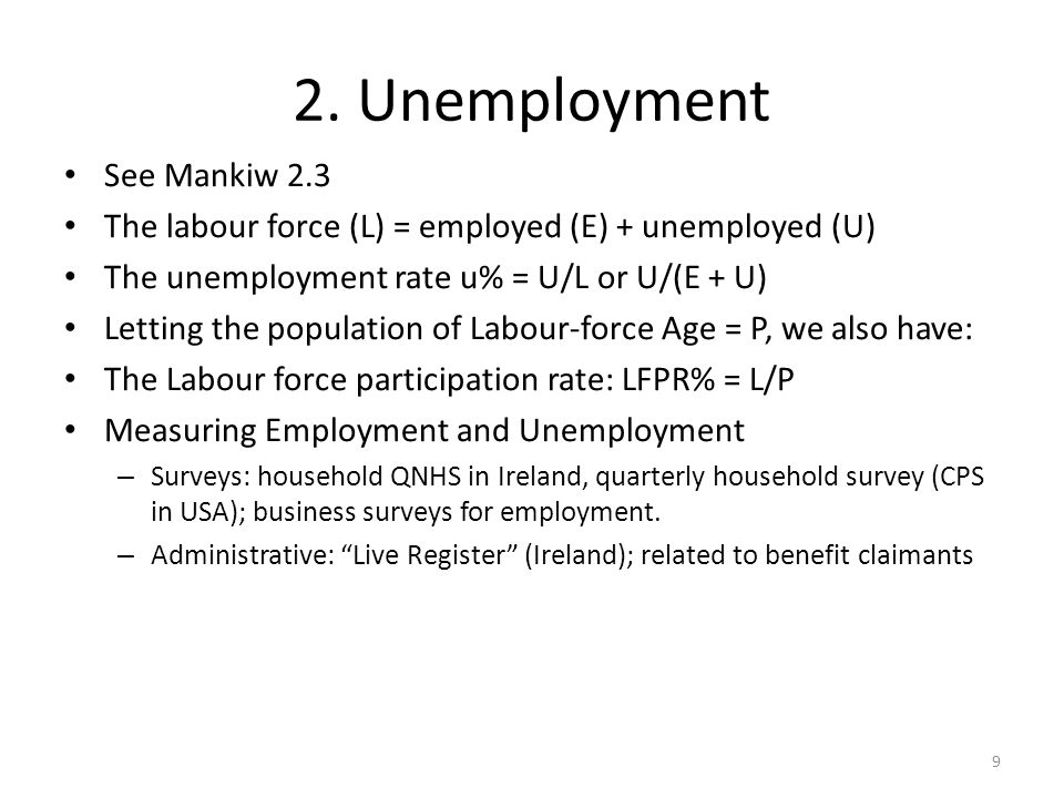 See Mankiw 2.3 The labour force (L) = employed (E) + unemployed (U) The unemployment rate u% = U/L or U/(E + U) Letting the population of Labour-force