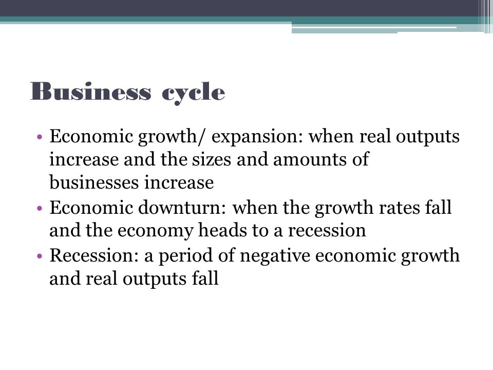 Business cycle Economic growth/ expansion: when real outputs increase and the sizes and amounts of businesses increase Economic downturn: when the growth rates fall and the economy heads to a recession Recession: a period of negative economic growth and real outputs fall
