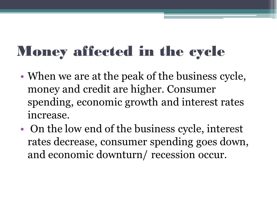 Money affected in the cycle When we are at the peak of the business cycle, money and credit are higher.