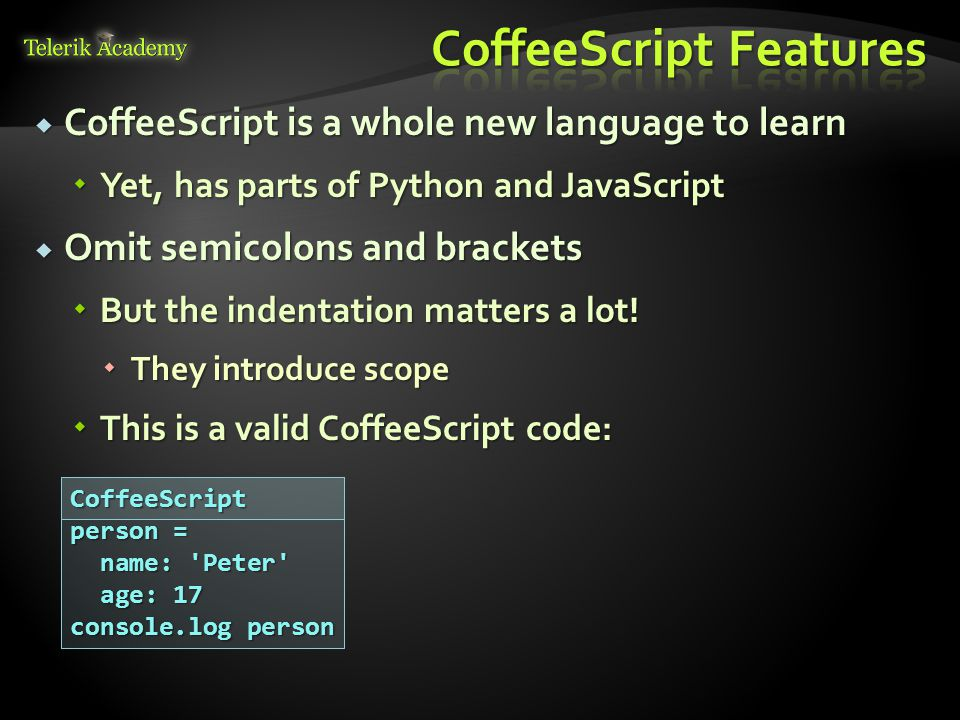  CoffeeScript is a whole new language to learn  Yet, has parts of Python and JavaScript  Omit semicolons and brackets  But the indentation matters a lot.