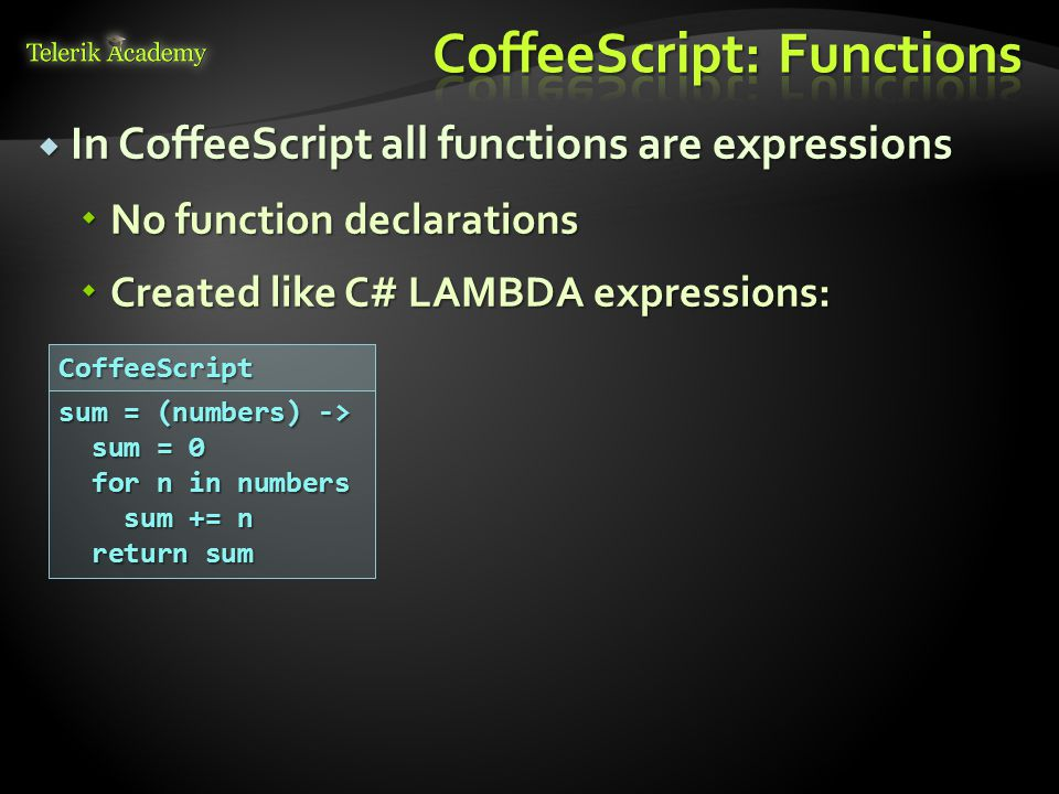  In CoffeeScript all functions are expressions  No function declarations  Created like C# LAMBDA expressions: sum = (numbers) -> sum = 0 sum = 0 for n in numbers for n in numbers sum += n sum += n return sum return sumCoffeeScript