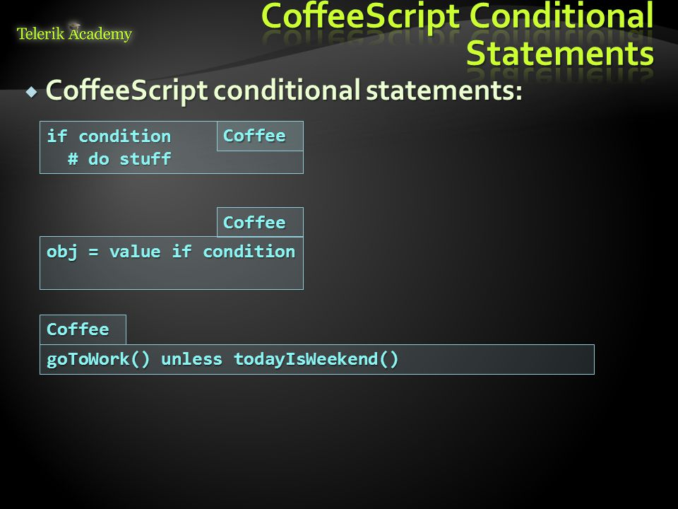  CoffeeScript conditional statements: if condition # do stuff # do stuff obj = value if condition goToWork() unless todayIsWeekend() Coffee Coffee Coffee