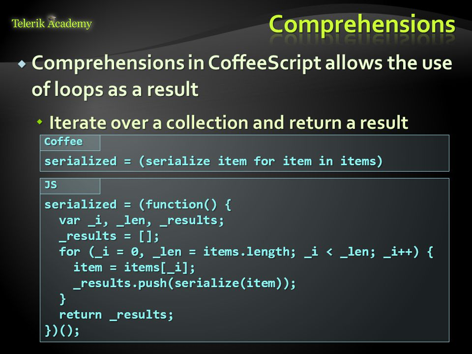  Comprehensions in CoffeeScript allows the use of loops as a result  Iterate over a collection and return a result serialized = (serialize item for item in items) Coffee serialized = (function() { var _i, _len, _results; var _i, _len, _results; _results = []; _results = []; for (_i = 0, _len = items.length; _i < _len; _i++) { for (_i = 0, _len = items.length; _i < _len; _i++) { item = items[_i]; item = items[_i]; _results.push(serialize(item)); _results.push(serialize(item)); } return _results; return _results;})();JS