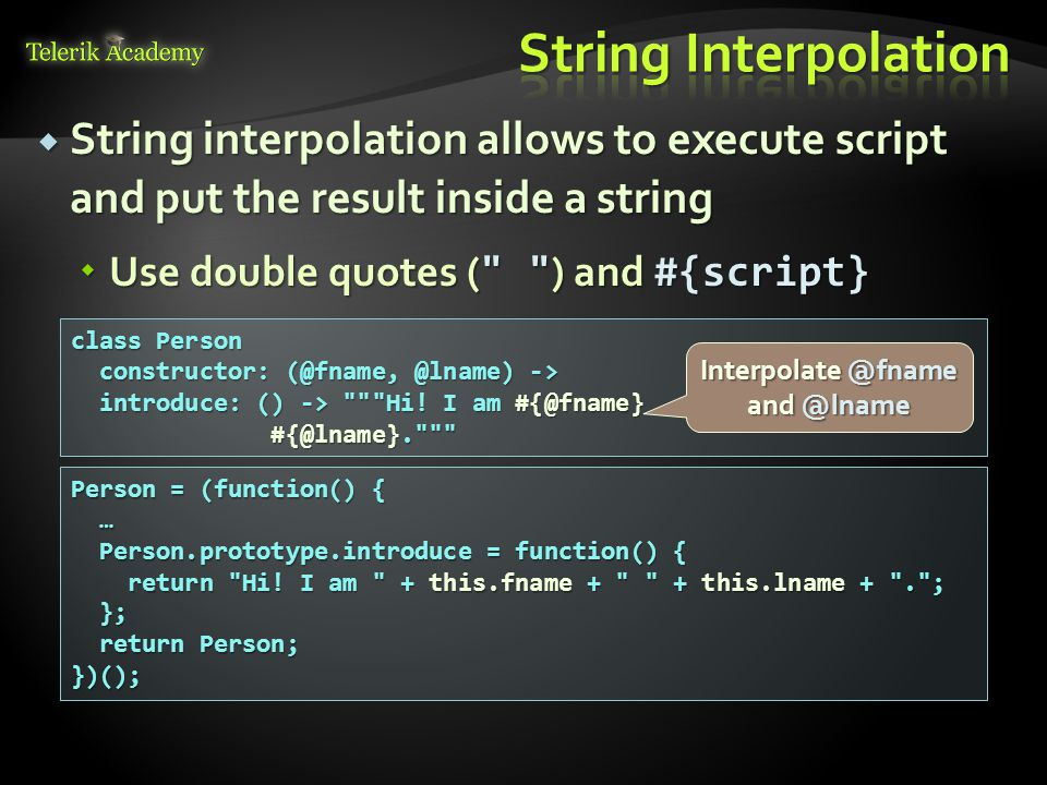  String interpolation allows to execute script and put the result inside a string  Use double quotes ( ) and #{script} class Person constructor: (@fname, @lname) -> constructor: (@fname, @lname) -> introduce: () -> Hi.