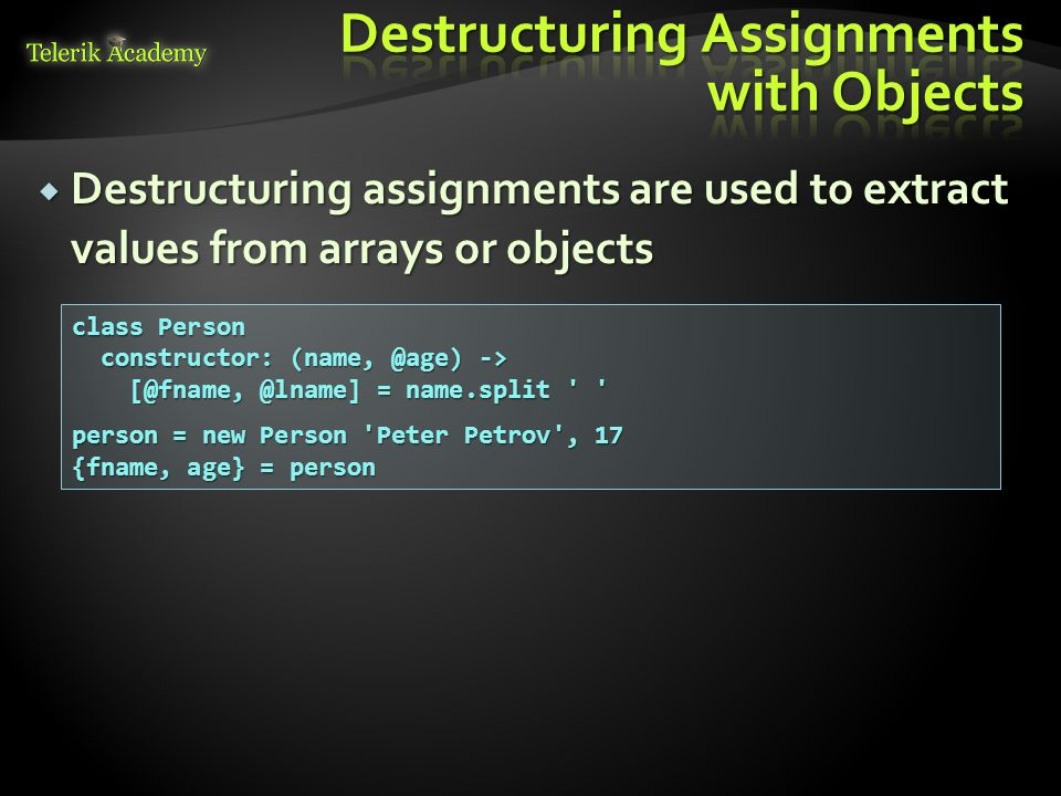  Destructuring assignments are used to extract values from arrays or objects class Person constructor: (name, @age) -> constructor: (name, @age) -> [@fname, @lname] = name.split [@fname, @lname] = name.split person = new Person Peter Petrov , 17 {fname, age} = person
