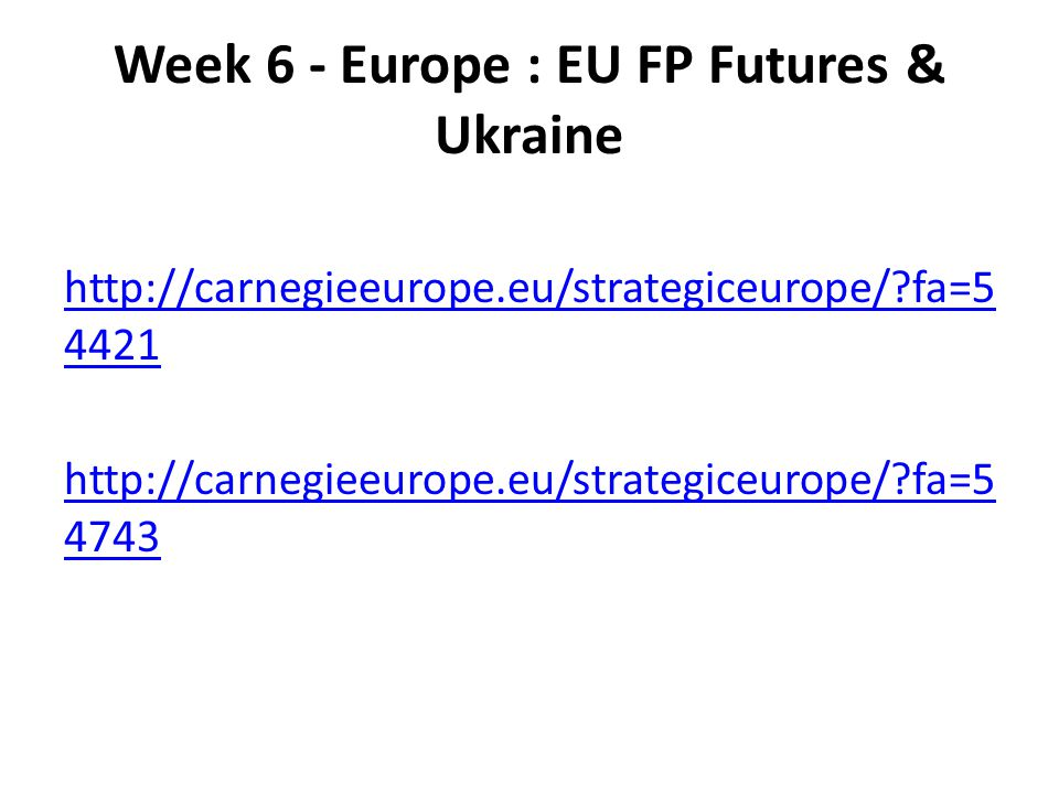 Week 6 - Europe : EU FP Futures & Ukraine http://carnegieeurope.eu/strategiceurope/?fa=5 4421 http://carnegieeurope.eu/strategiceurope/?fa=5 4743