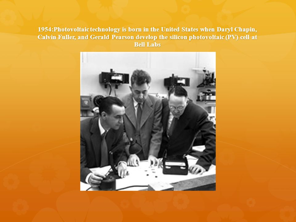 1954:Photovoltaic technology is born in the United States when Daryl Chapin, Calvin Fuller, and Gerald Pearson develop the silicon photovoltaic (PV) cell at Bell Labs
