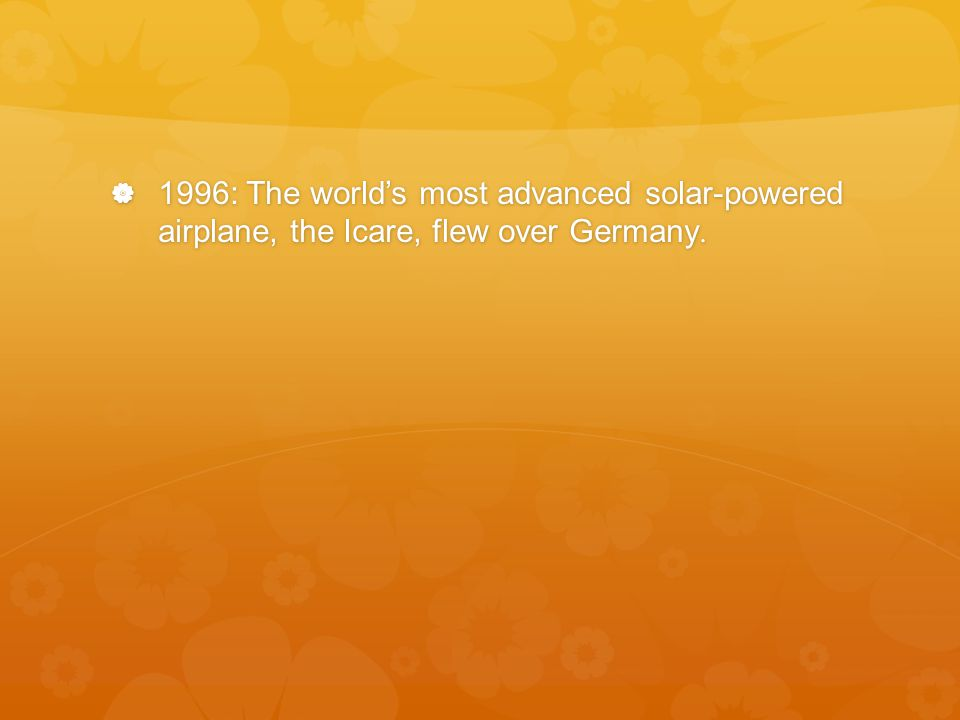  1996: The world's most advanced solar-powered airplane, the Icare, flew over Germany.