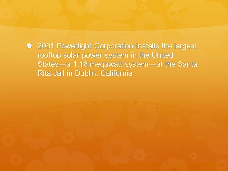  2001 Powerlight Corporation installs the largest rooftop solar power system in the United States—a 1.18 megawatt system—at the Santa Rita Jail in Dublin, California