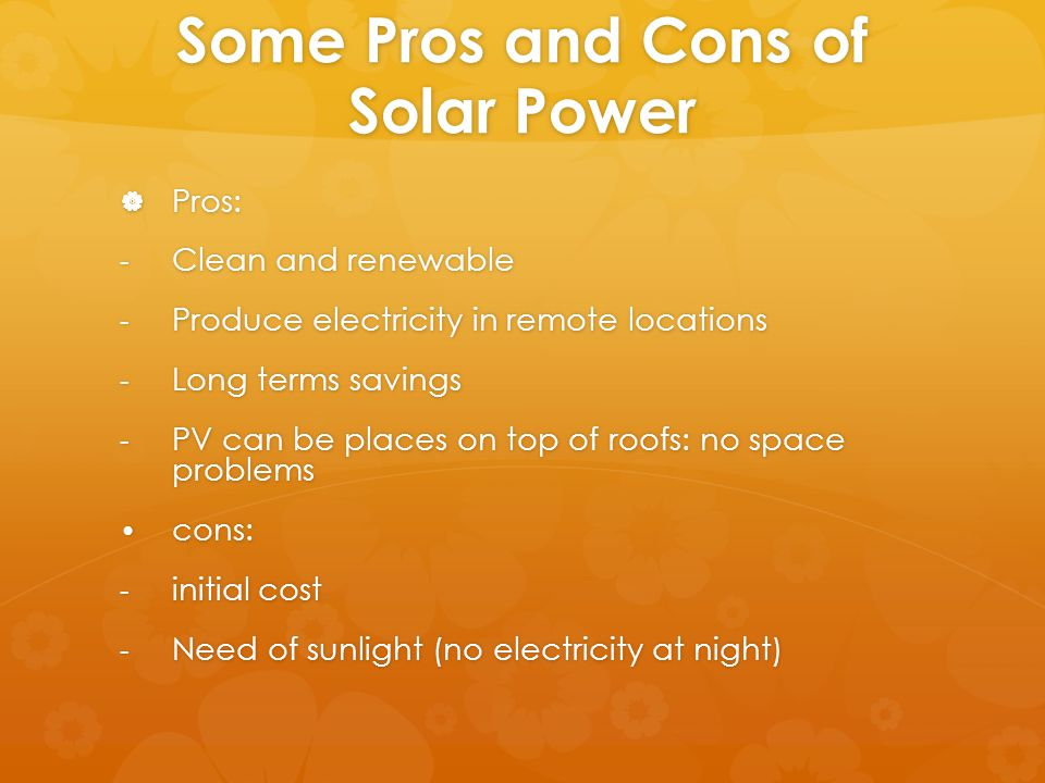 Some Pros and Cons of Solar Power  Pros: - Clean and renewable - Produce electricity in remote locations - Long terms savings - PV can be places on top of roofs: no space problems cons: cons: - initial cost - Need of sunlight (no electricity at night)