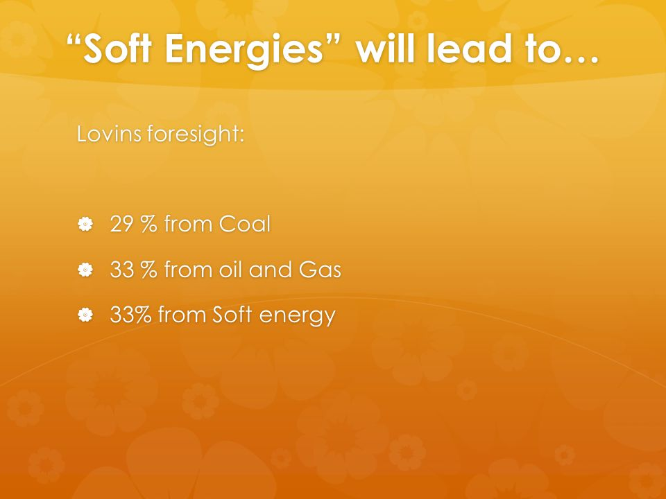 Soft Energies will lead to… Lovins foresight:  29 % from Coal  33 % from oil and Gas  33% from Soft energy