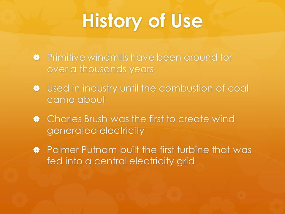 History of Use  Primitive windmills have been around for over a thousands years  Used in industry until the combustion of coal came about  Charles Brush was the first to create wind generated electricity  Palmer Putnam built the first turbine that was fed into a central electricity grid
