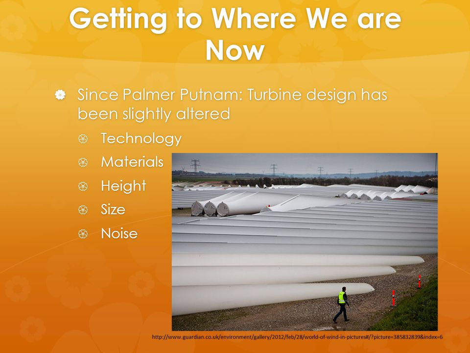 Getting to Where We are Now  Since Palmer Putnam: Turbine design has been slightly altered  Technology  Materials  Height  Size  Noise
