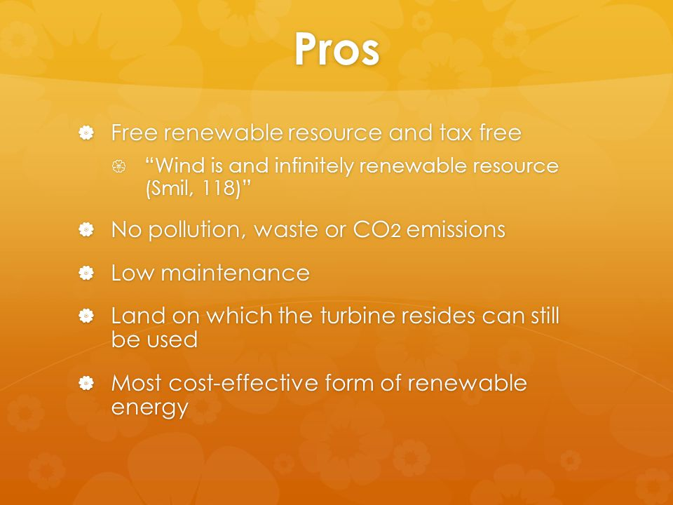 Pros  Free renewable resource and tax free  Wind is and infinitely renewable resource (Smil, 118)  No pollution, waste or CO 2 emissions  Low maintenance  Land on which the turbine resides can still be used  Most cost-effective form of renewable energy