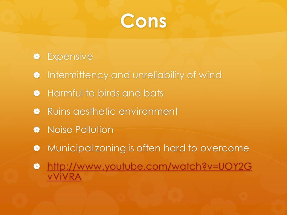 Cons  Expensive  Intermittency and unreliability of wind  Harmful to birds and bats  Ruins aesthetic environment  Noise Pollution  Municipal zoning is often hard to overcome  http://www.youtube.com/watch v=UOY2G vViVRA http://www.youtube.com/watch v=UOY2G vViVRA http://www.youtube.com/watch v=UOY2G vViVRA