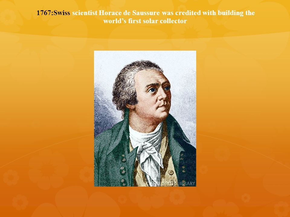 : 1767:Swiss scientist Horace de Saussure was credited with building the world's first solar collector