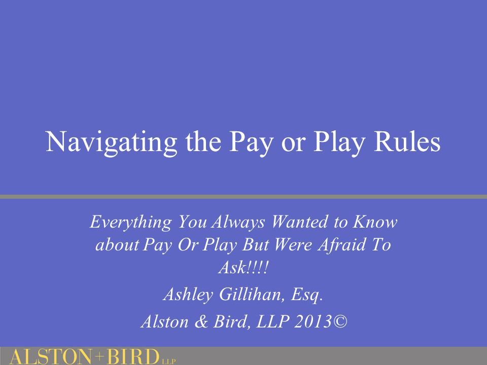 Navigating the Pay or Play Rules Everything You Always Wanted to Know about Pay Or Play But Were Afraid To Ask!!!! Ashley Gillihan, Esq. Alston & Bird