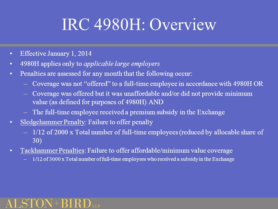 IRC 4980H: Overview Effective January 1, 2014 4980H applies only to applicable large employers Penalties are assessed for any month that the following