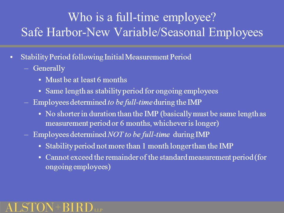 Who is a full-time employee? Safe Harbor-New Variable/Seasonal Employees Stability Period following Initial Measurement Period –Generally Must be at l