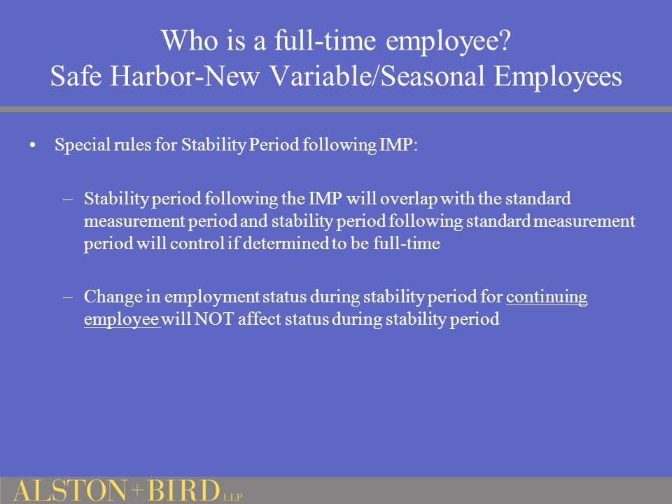 Who is a full-time employee? Safe Harbor-New Variable/Seasonal Employees Special rules for Stability Period following IMP: –Stability period following