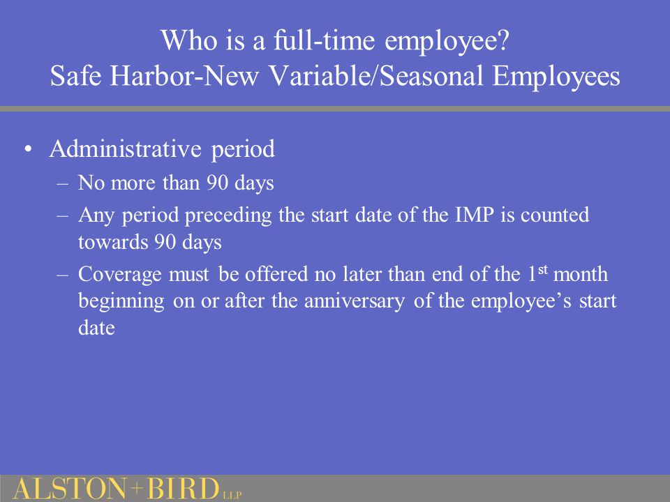 Who is a full-time employee? Safe Harbor-New Variable/Seasonal Employees Administrative period –No more than 90 days –Any period preceding the start d