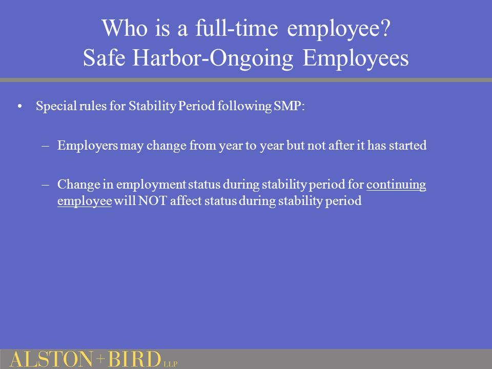 Who is a full-time employee? Safe Harbor-Ongoing Employees Special rules for Stability Period following SMP: –Employers may change from year to year b
