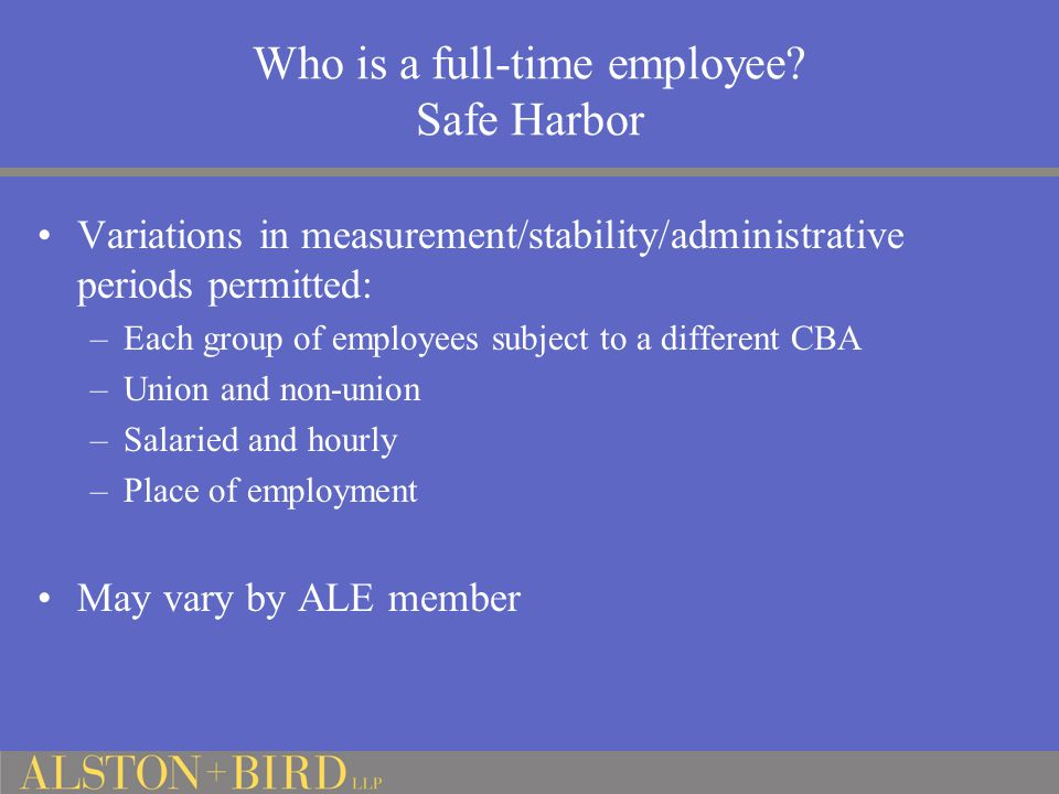 Who is a full-time employee? Safe Harbor Variations in measurement/stability/administrative periods permitted: –Each group of employees subject to a d
