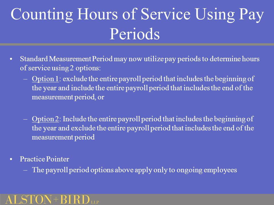 Counting Hours of Service Using Pay Periods Standard Measurement Period may now utilize pay periods to determine hours of service using 2 options: –Op