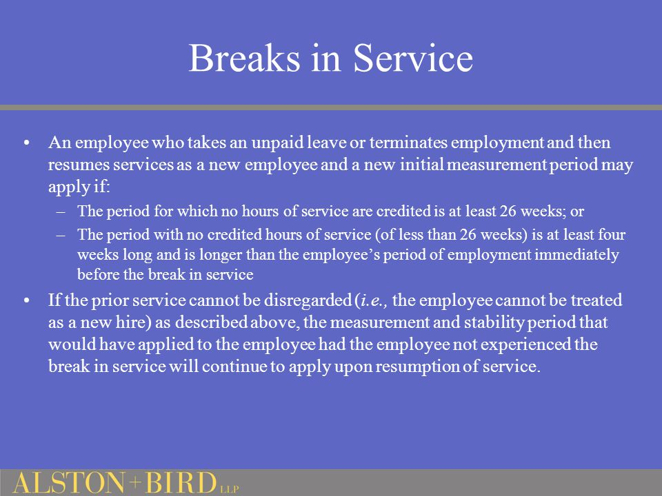 Breaks in Service An employee who takes an unpaid leave or terminates employment and then resumes services as a new employee and a new initial measurement period may apply if: –The period for which no hours of service are credited is at least 26 weeks; or –The period with no credited hours of service (of less than 26 weeks) is at least four weeks long and is longer than the employee's period of employment immediately before the break in service If the prior service cannot be disregarded (i.e., the employee cannot be treated as a new hire) as described above, the measurement and stability period that would have applied to the employee had the employee not experienced the break in service will continue to apply upon resumption of service.
