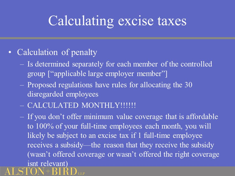 Calculation of penalty –Is determined separately for each member of the controlled group [ applicable large employer member ] –Proposed regulations have rules for allocating the 30 disregarded employees –CALCULATED MONTHLY!!!!!.