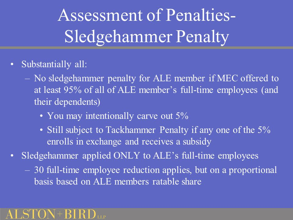 Assessment of Penalties- Sledgehammer Penalty Substantially all: –No sledgehammer penalty for ALE member if MEC offered to at least 95% of all of ALE member's full-time employees (and their dependents) You may intentionally carve out 5% Still subject to Tackhammer Penalty if any one of the 5% enrolls in exchange and receives a subsidy Sledgehammer applied ONLY to ALE's full-time employees –30 full-time employee reduction applies, but on a proportional basis based on ALE members ratable share